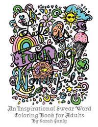 Life Is Fucking Wonderful: An Inspirational Swear Word Coloring Book for Adults
