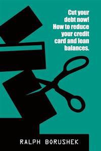 Cut Your Debt Now! -How to Reduce Your Credit Card and Loan Balances