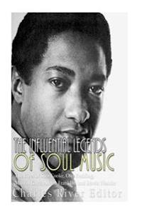 The Influential Legends of Soul Music: The Lives of Sam Cooke, Otis Redding, Marvin Gaye, Aretha Franklin, and Stevie Wonder