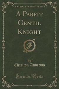A Parfit Gentil Knight (Classic Reprint)