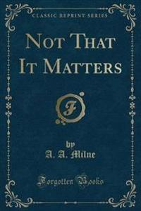 Not That It Matters (Classic Reprint)
