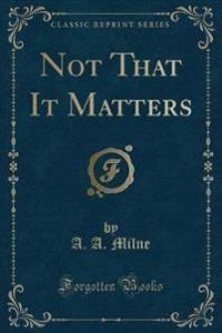 Not That It Matters (Classic Reprint)