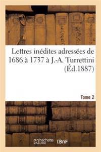 Lettres Inedites Adressees de 1686 a 1737 A J.-A. Turrettini Tome 2