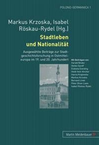 Stadtleben Und Nationalitaet: Ausgewaehlte Beitraege Zur Stadtgeschichtsforschung in Ostmitteleuropa Im 19. Und 20. Jahrhundert