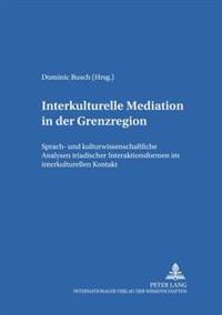 Interkulturelle Mediation in Der Grenzregion: Sprach- Und Kulturwissenschaftliche Analysen Triadischer Interaktionsformen Im Interkulturellen Kontakt