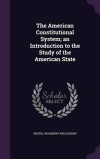 The American Constitutional System; An Introduction to the Study of the American State