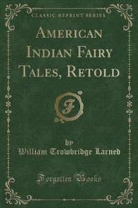 American Indian Fairy Tales, Retold (Classic Reprint)