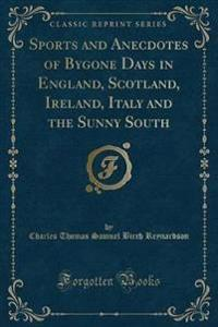 Sports and Anecdotes of Bygone Days in England, Scotland, Ireland, Italy and the Sunny South (Classic Reprint)