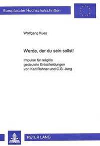 Werde, Der Du Sein Sollst: Impulse Fuer Religioes Gedeutete Entscheidungen Von Karl Rahner Und C.G. Jung