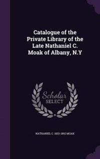 Catalogue of the Private Library of the Late Nathaniel C. Moak of Albany, N.y