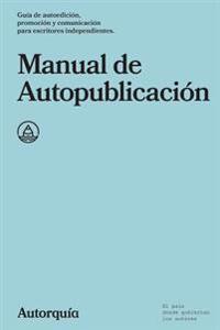 Manual de Autopublicacion: Guia de Autoedicion, Promocion y Comunicacion Para Escritores Independientes