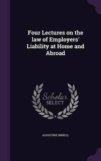 Four Lectures on the Law of Employers' Liability at Home and Abroad