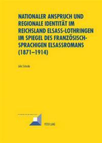 Nationaler Anspruch Und Regionale Identitaet Im Reichsland Elsass-Lothringen Im Spiegel Des Franzoesischsprachigen Elsassromans (1871-1914)