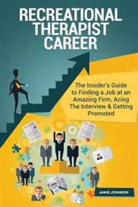 Recreational Therapist Career (Special Edition): The Insider's Guide to Finding a Job at an Amazing Firm, Acing the Interview & Getting Promoted