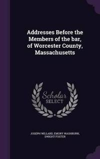 Addresses Before the Members of the Bar, of Worcester County, Massachusetts