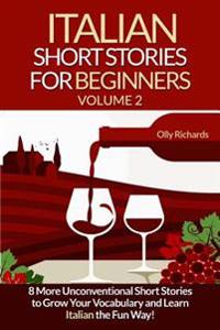Italian Short Stories for Beginners Volume 2: 8 More Unconventional Short Stories to Grow Your Vocabulary and Learn Spanish the Fun Way!