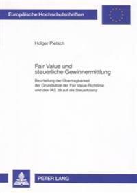 Fair Value Und Steuerliche Gewinnermittlung: Beurteilung Der Uebertragbarkeit Der Grundsaetze Der Fair Value-Richtlinie Und Des IAS 39 Auf Die Steuerb