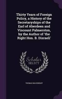 Thirty Years of Foreign Policy, a History of the Secretaryships of the Earl of Aberdeen and Viscount Palmerston, by the Author of 'The Right Hon. B. Disraeli'