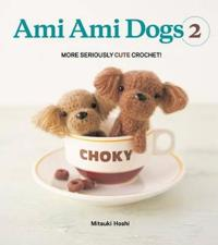 Ami Ami Dogs 2: More Seriously Cute Crochet!