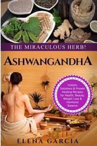 Ashwagandha: The Miraculous Herb!: Holistic Solutions & Proven Healing Recipes for Health, Beauty, Weight Loss & Hormone Balance