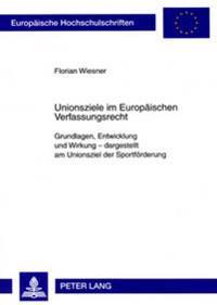 Unionsziele Im Europaeischen Verfassungsrecht: Grundlagen, Entwicklung Und Wirkung - Dargestellt Am Unionsziel Der Sportfoerderung