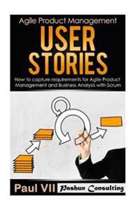Agile Product Management: User Stories: How to Capture Requirements for Agile Product Management and Business Analysis with Scrum