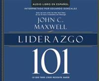 Liderazgo 101 (Leadership 101): Lo Que Todo Lider Necesita Saber (What Every Leader Needs to Know)