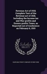 Revenue Act of 1918; Complete Text of the Revenue Act of 1918, Including the Income Tax and War-Profits and Excess-Profits Taxes, as Reported Out of Conference on February 6, 1919