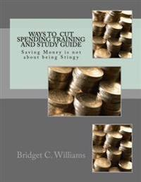 Way to Cut Spending Training and Study Guide: Saving Money Is Not about Being Stingy