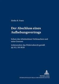 Der Abschluss Eines Aufhebungsvertrags: Schutz Des Arbeitnehmer-Verbrauchers Und Seine Grenzen- Insbesondere Das Widerrufsrecht Gem. 312, 355 Bgb