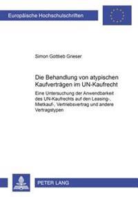Die Behandlung Von Atypischen Kaufvertraegen Im Un-Kaufrecht: Eine Untersuchung Der Anwendbarkeit Des Un-Kaufrechts Auf Den Leasing-, Mietkauf-, Vertr