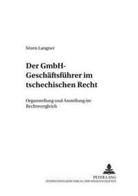 Der Gmbh-Geschaeftsfuehrer Im Tschechischen Recht: Organstellung Und Anstellung Im Rechtsvergleich