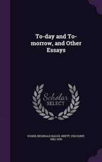 To-Day and To-Morrow, and Other Essays