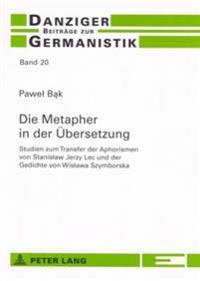 Die Metapher in Der Uebersetzung: Studien Zum Transfer Der Aphorismen Von Stanislaw Jerzy Lec Und Der Gedichte Von Wislawa Szymborska