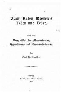 Franz Anton Mesmer's Leben Und Lehre. Nebst Einer Vorgeschichte Des Mesmerismus, Hypnotismus Und Somnambulismus