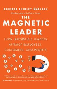 The Magnetic Leader: How Irresistible Leaders Attract Employees, Customers, and Profits