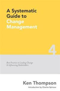 A Systematic Guide to Change Management: Best Practice in Leading Change and Influencing Stakeholders