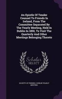 An Epistle of Tender Counsel to Friends in Ireland, from the Committee Separated by the Yearly Meeting, Held in Dublin in 1850, to Visit the Quarterly and Other Meetings Belonging Thereto