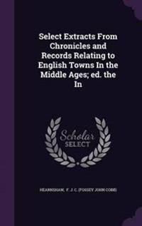 Select Extracts from Chronicles and Records Relating to English Towns in the Middle Ages; Ed. the in