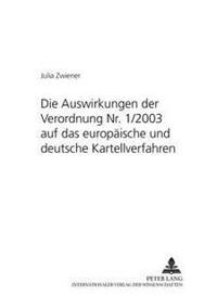 Die Auswirkungen Der Verordnung NR. 1/2003 Auf Das Europaeische Und Deutsche Kartellverfahren