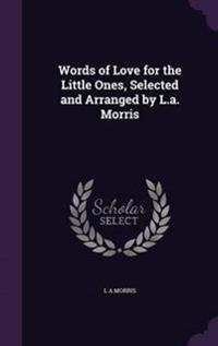 Words of Love for the Little Ones, Selected and Arranged by L.A. Morris