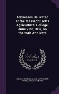 Addresses Delivered at the Massachusetts Agricultural College, June 21st, 1887, on the 25th Annivers