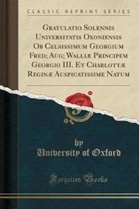 Gratulatio Solennis Universitatis Oxoniensis OB Celsissimum Georgium Fred; Aug; Walliae Principem Georgio III. Et Charlottae Reginae Auspicatissime Natum (Classic Reprint)
