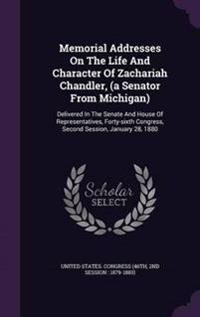 Memorial Addresses on the Life and Character of Zachariah Chandler, (a Senator from Michigan)