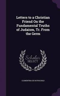 Letters to a Christian Friend on the Fundamental Truths of Judaism, Tr. from the Germ