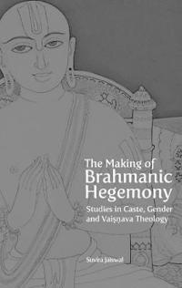 The Making of Brahmanic Hegemony - Studies in Caste, Gender and Vaishnava Theology