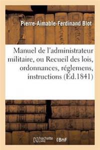 Manuel de L'Administrateur Militaire, Ou Recueil Des Lois, Ordonnances, Reglemens, Instructions