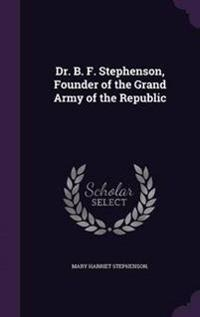 Dr. B. F. Stephenson, Founder of the Grand Army of the Republic