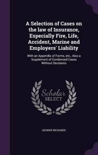 A Selection of Cases on the Law of Insurance, Especially Fire, Life, Accident, Marine and Employers' Liability