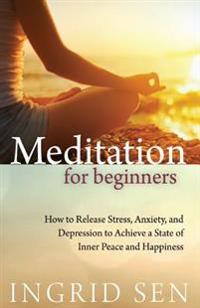 Meditation for Beginners: How to Release Stress, Anxiety and Depression to Achieve a State of Inner Peace and Hapiness
